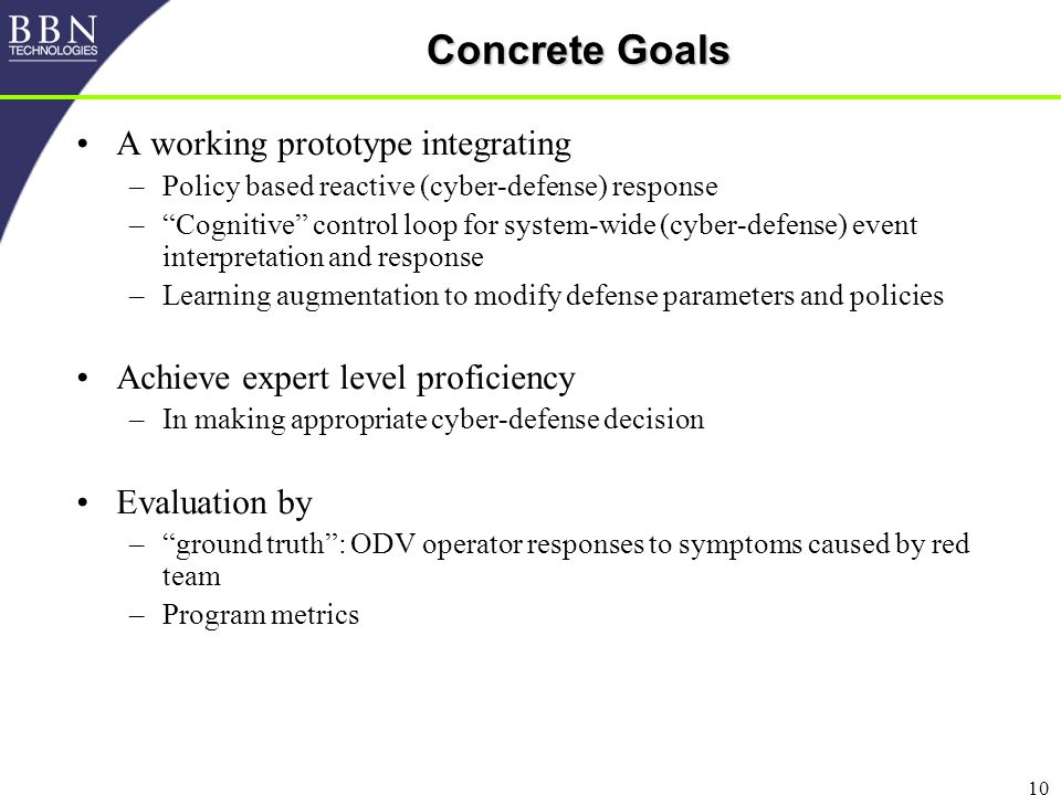 10 Concrete Goals A working prototype integrating –Policy based reactive (cyber-defense) response – Cognitive control loop for system-wide (cyber-defense) event interpretation and response –Learning augmentation to modify defense parameters and policies Achieve expert level proficiency –In making appropriate cyber-defense decision Evaluation by – ground truth : ODV operator responses to symptoms caused by red team –Program metrics