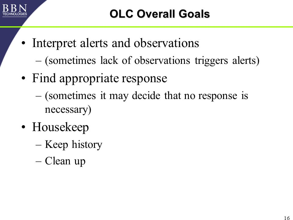 16 OLC Overall Goals Interpret alerts and observations –(sometimes lack of observations triggers alerts) Find appropriate response –(sometimes it may decide that no response is necessary) Housekeep –Keep history –Clean up
