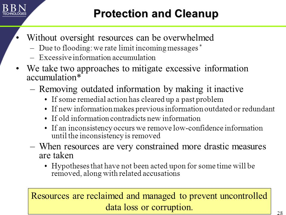 28 Protection and Cleanup Without oversight resources can be overwhelmed –Due to flooding: we rate limit incoming messages * –Excessive information accumulation We take two approaches to mitigate excessive information accumulation* –Removing outdated information by making it inactive If some remedial action has cleared up a past problem If new information makes previous information outdated or redundant If old information contradicts new information If an inconsistency occurs we remove low-confidence information until the inconsistency is removed –When resources are very constrained more drastic measures are taken Hypotheses that have not been acted upon for some time will be removed, along with related accusations Resources are reclaimed and managed to prevent uncontrolled data loss or corruption.