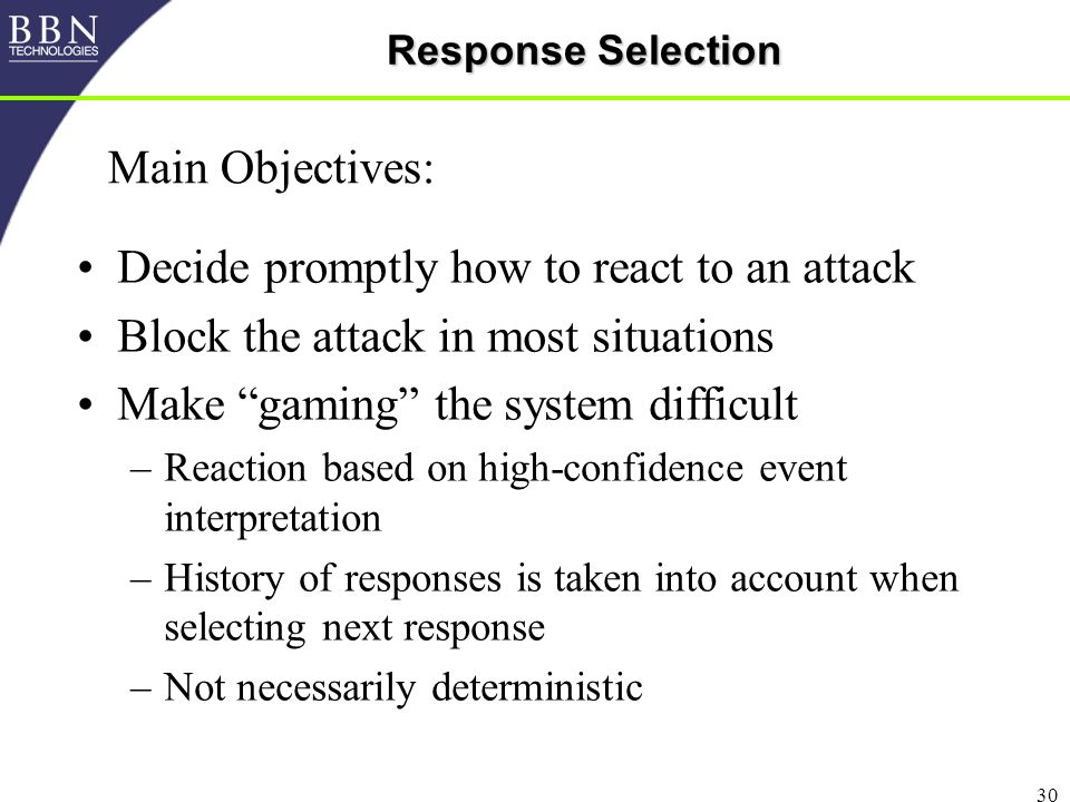 30 Response Selection Decide promptly how to react to an attack Block the attack in most situations Make gaming the system difficult –Reaction based on high-confidence event interpretation –History of responses is taken into account when selecting next response –Not necessarily deterministic Main Objectives: