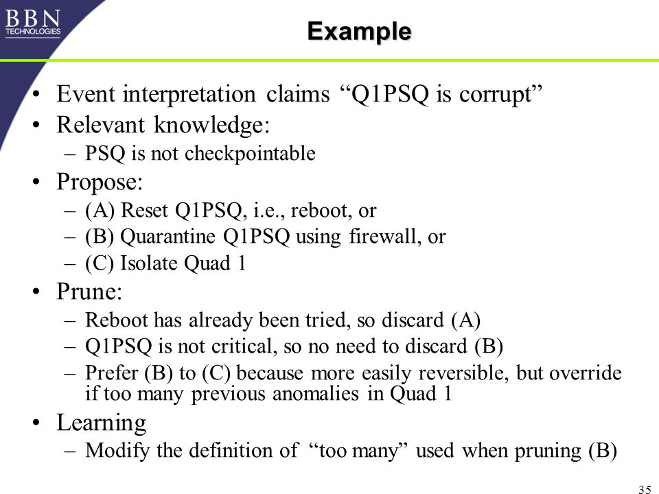 35Example Event interpretation claims Q1PSQ is corrupt Relevant knowledge: –PSQ is not checkpointable Propose: –(A) Reset Q1PSQ, i.e., reboot, or –(B) Quarantine Q1PSQ using firewall, or –(C) Isolate Quad 1 Prune: –Reboot has already been tried, so discard (A) –Q1PSQ is not critical, so no need to discard (B) –Prefer (B) to (C) because more easily reversible, but override if too many previous anomalies in Quad 1 Learning –Modify the definition of too many used when pruning (B)