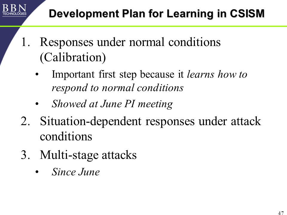47 Development Plan for Learning in CSISM 1.Responses under normal conditions (Calibration) Important first step because it learns how to respond to normal conditions Showed at June PI meeting 2.Situation-dependent responses under attack conditions 3.Multi-stage attacks Since June