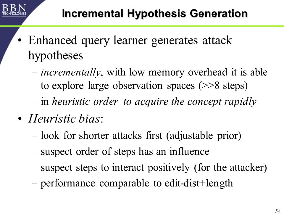 54 Incremental Hypothesis Generation Enhanced query learner generates attack hypotheses –incrementally, with low memory overhead it is able to explore large observation spaces (>>8 steps) –in heuristic order to acquire the concept rapidly Heuristic bias: –look for shorter attacks first (adjustable prior) –suspect order of steps has an influence –suspect steps to interact positively (for the attacker) –performance comparable to edit-dist+length