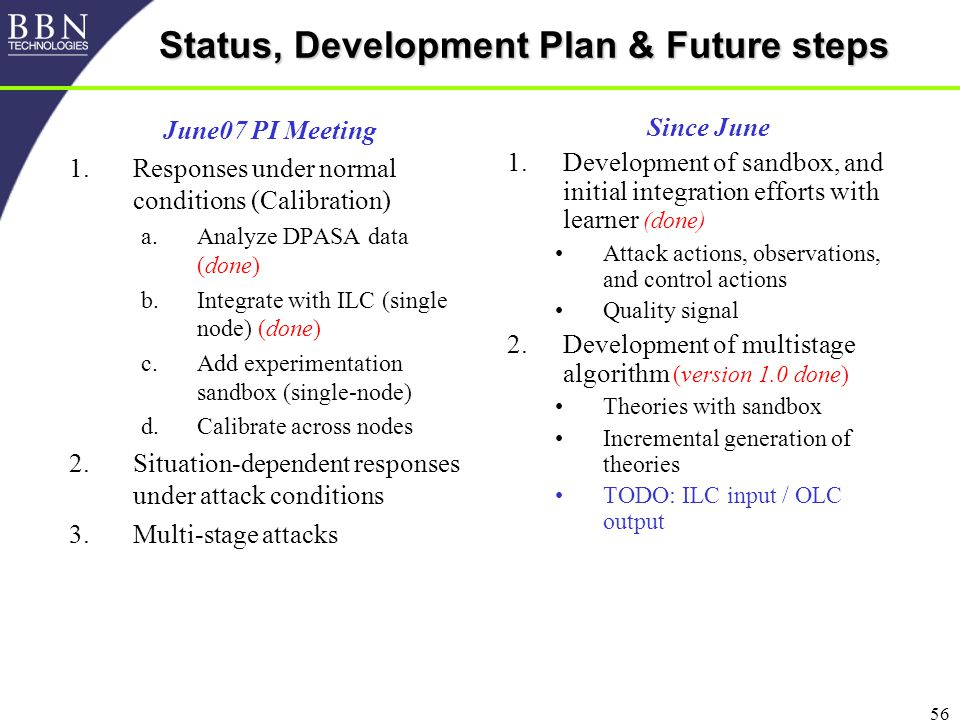 56 Status, Development Plan & Future steps June07 PI Meeting 1.Responses under normal conditions (Calibration) a.Analyze DPASA data (done) b.Integrate with ILC (single node) (done) c.Add experimentation sandbox (single-node) d.Calibrate across nodes 2.Situation-dependent responses under attack conditions 3.Multi-stage attacks Since June 1.Development of sandbox, and initial integration efforts with learner (done) Attack actions, observations, and control actions Quality signal 2.Development of multistage algorithm (version 1.0 done) Theories with sandbox Incremental generation of theories TODO: ILC input / OLC output