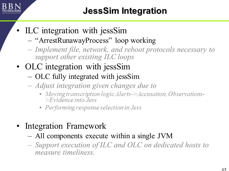 65 JessSim Integration ILC integration with jessSim – ArrestRunawayProcess loop working –Implement file, network, and reboot protocols necessary to support other existing ILC loops OLC integration with jessSim –OLC fully integrated with jessSim –Adjust integration given changes due to Moving transcription logic Alerts->Accusation, Observations- >Evidence into Jess Performing response selection in Jess Integration Framework –All components execute within a single JVM –Support execution of ILC and OLC on dedicated hosts to measure timeliness.