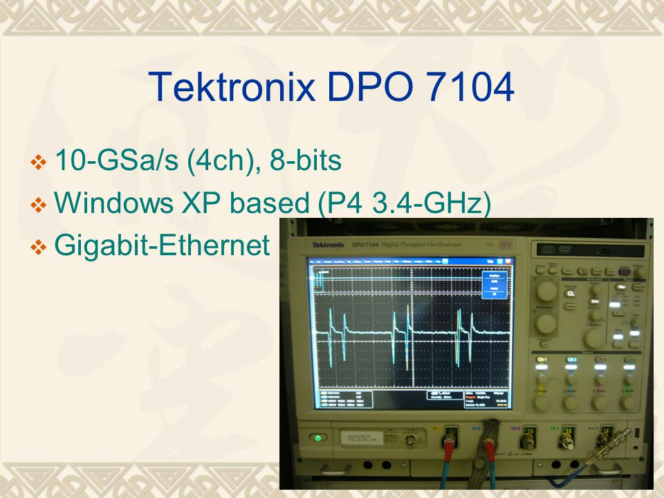 16 Tektronix DPO 7104  10-GSa/s (4ch), 8-bits  Windows XP based (P4 3.4-GHz)  Gigabit-Ethernet