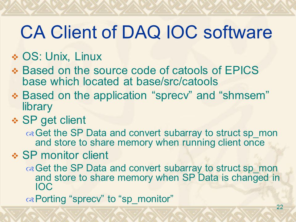 22 CA Client of DAQ IOC software  OS: Unix, Linux  Based on the source code of catools of EPICS base which located at base/src/catools  Based on the application sprecv and shmsem library  SP get client  Get the SP Data and convert subarray to struct sp_mon and store to share memory when running client once  SP monitor client  Get the SP Data and convert subarray to struct sp_mon and store to share memory when SP Data is changed in IOC  Porting sprecv to sp_monitor