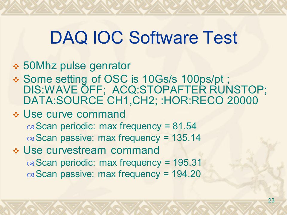 23 DAQ IOC Software Test  50Mhz pulse genrator  Some setting of OSC is 10Gs/s 100ps/pt ; DIS:WAVE OFF; ACQ:STOPAFTER RUNSTOP; DATA:SOURCE CH1,CH2; :HOR:RECO 20000  Use curve command  Scan periodic: max frequency = 81.54  Scan passive: max frequency = 135.14  Use curvestream command  Scan periodic: max frequency = 195.31  Scan passive: max frequency = 194.20