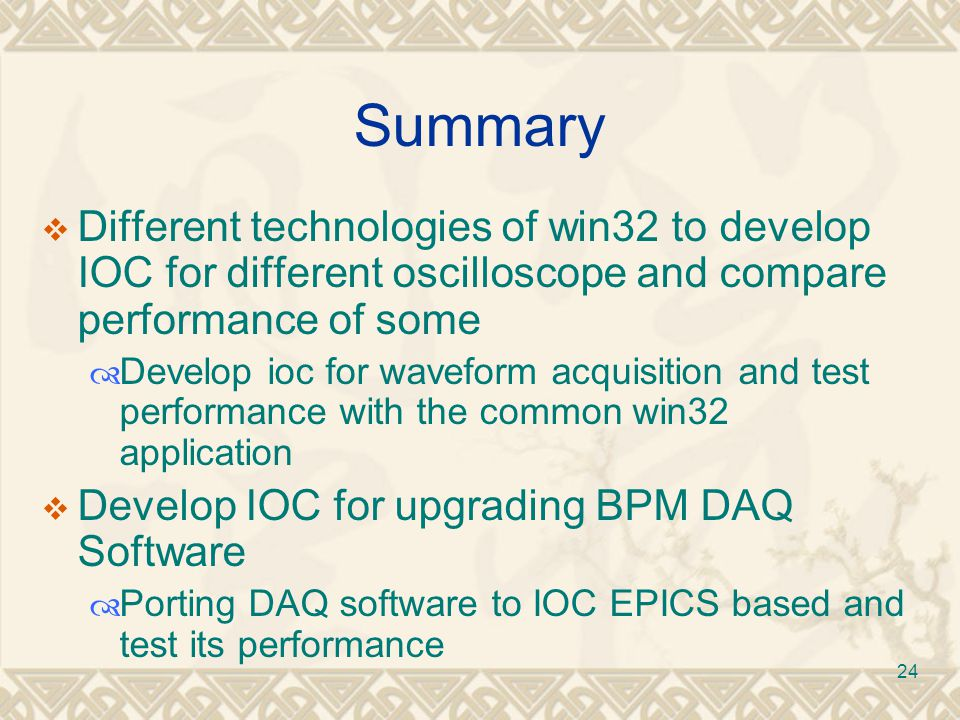 24 Summary  Different technologies of win32 to develop IOC for different oscilloscope and compare performance of some  Develop ioc for waveform acquisition and test performance with the common win32 application  Develop IOC for upgrading BPM DAQ Software  Porting DAQ software to IOC EPICS based and test its performance