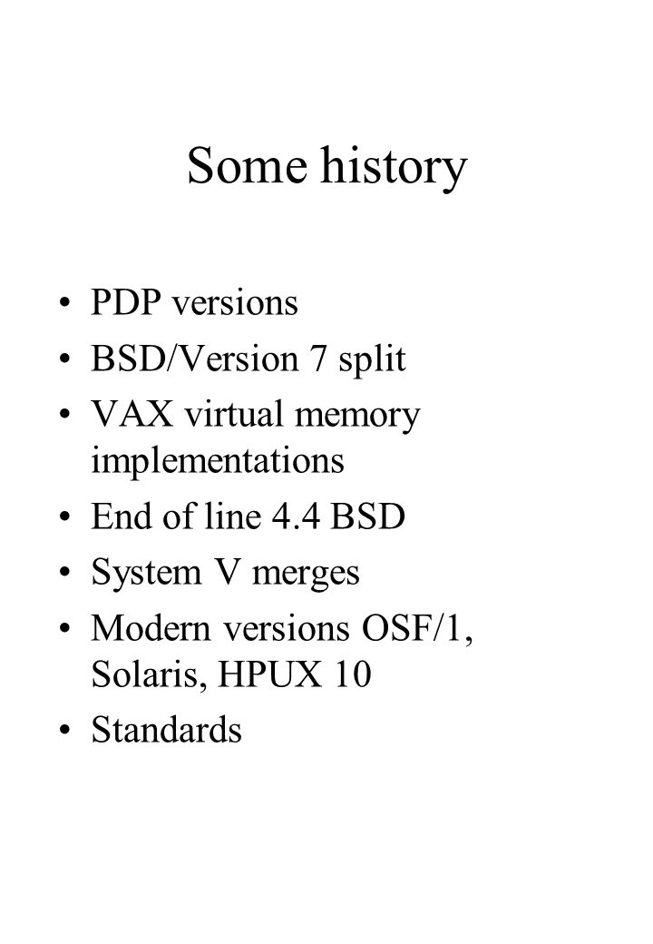 Some history PDP versions BSD/Version 7 split VAX virtual memory implementations End of line 4.4 BSD System V merges Modern versions OSF/1, Solaris, HPUX 10 Standards