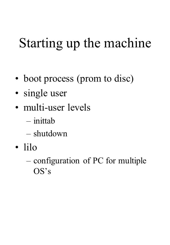 Starting up the machine boot process (prom to disc) single user multi-user levels –inittab –shutdown lilo –configuration of PC for multiple OS's