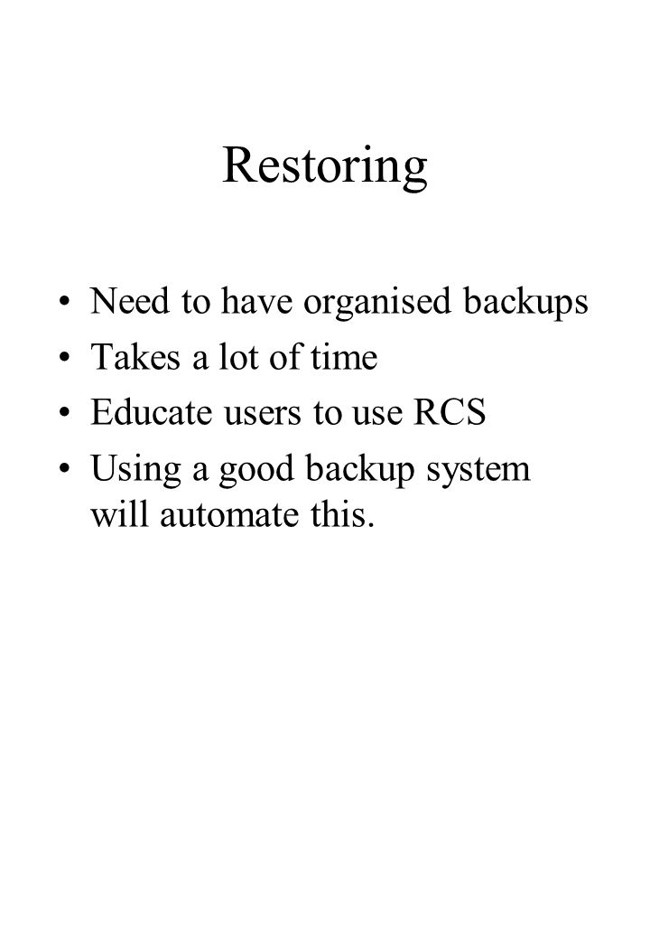 Restoring Need to have organised backups Takes a lot of time Educate users to use RCS Using a good backup system will automate this.