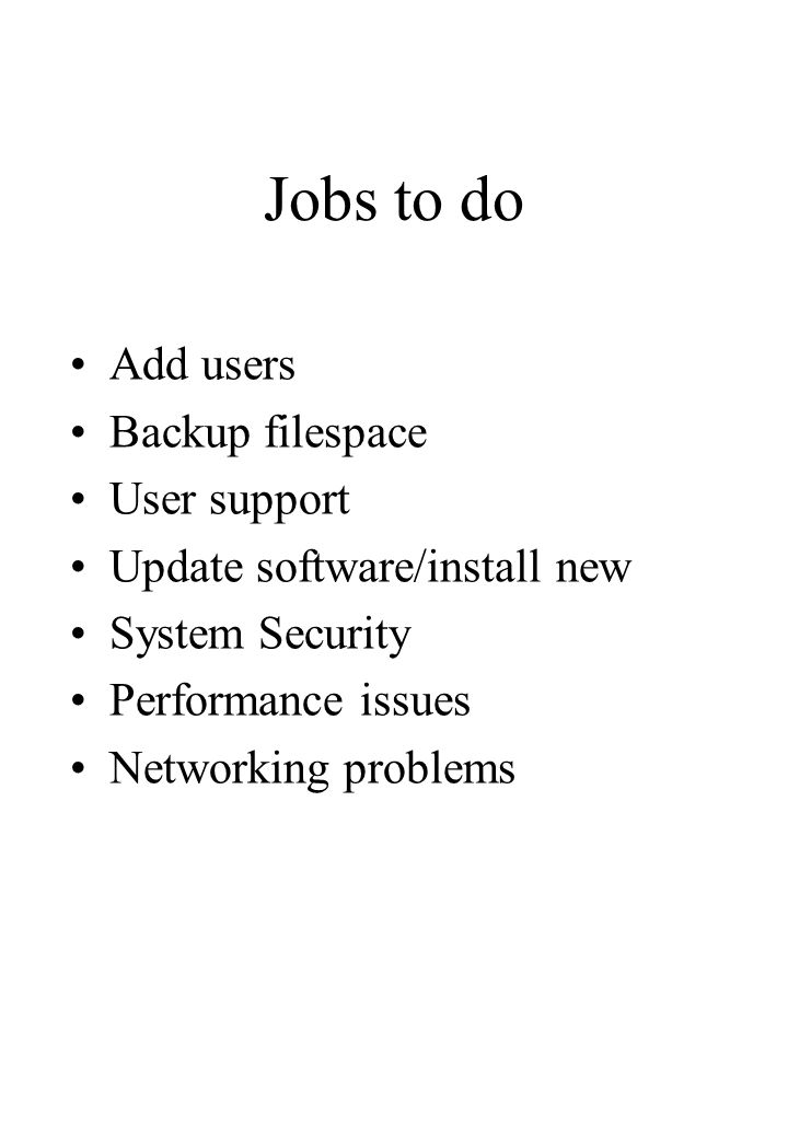 Jobs to do Add users Backup filespace User support Update software/install new System Security Performance issues Networking problems