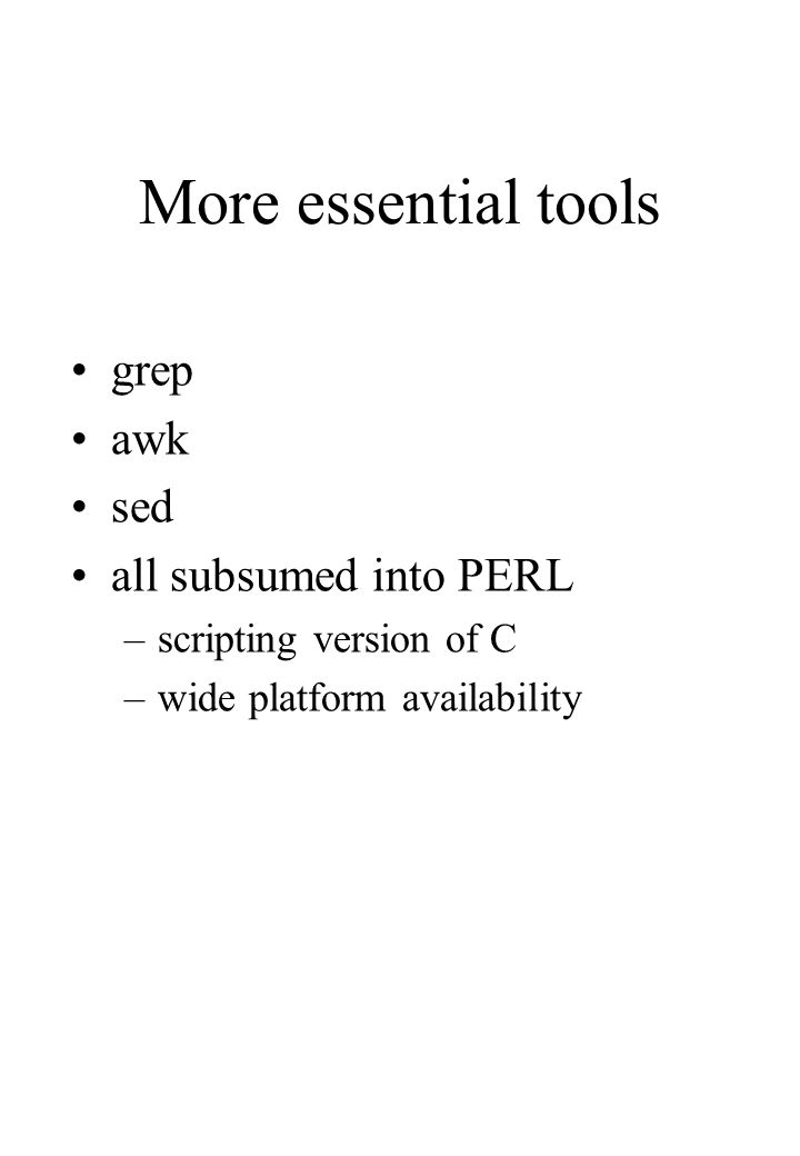 More essential tools grep awk sed all subsumed into PERL –scripting version of C –wide platform availability