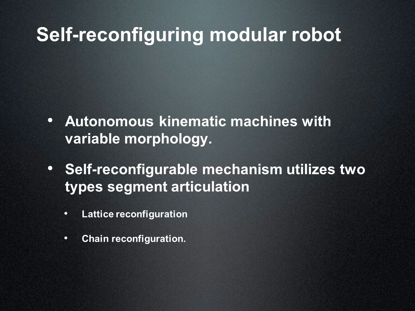 Self-reconfiguring modular robot Autonomous kinematic machines with variable morphology.