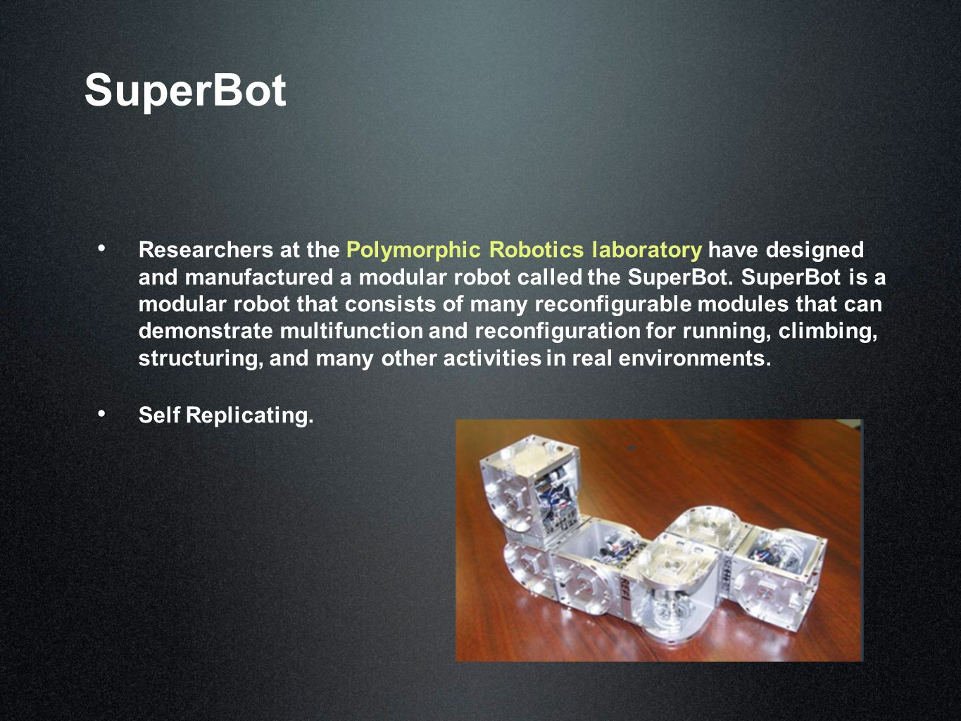 SuperBot Researchers at the Polymorphic Robotics laboratory have designed and manufactured a modular robot called the SuperBot.