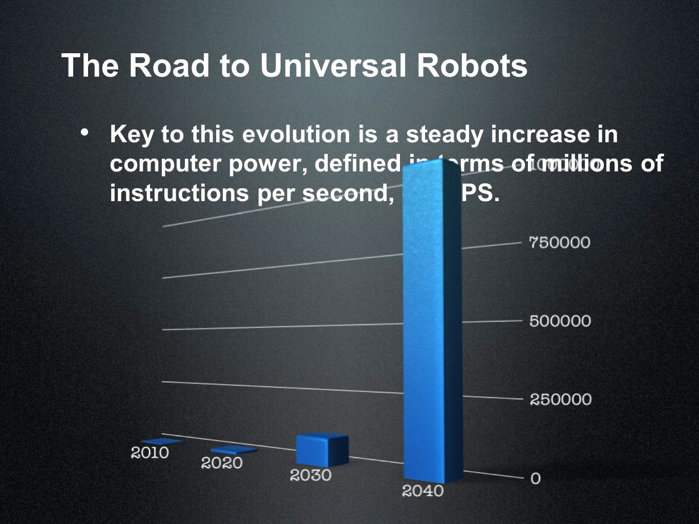 The Road to Universal Robots Key to this evolution is a steady increase in computer power, defined in terms of millions of instructions per second, or MIPS.
