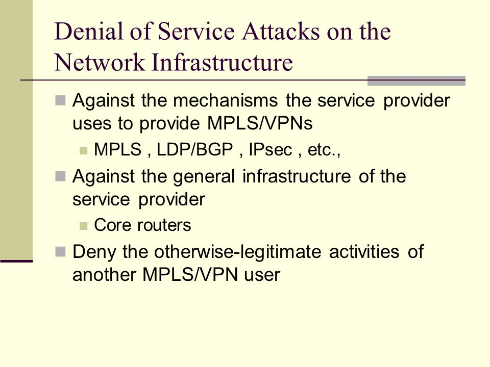 Denial of Service Attacks on the Network Infrastructure Against the mechanisms the service provider uses to provide MPLS/VPNs MPLS, LDP/BGP, IPsec, etc., Against the general infrastructure of the service provider Core routers Deny the otherwise-legitimate activities of another MPLS/VPN user