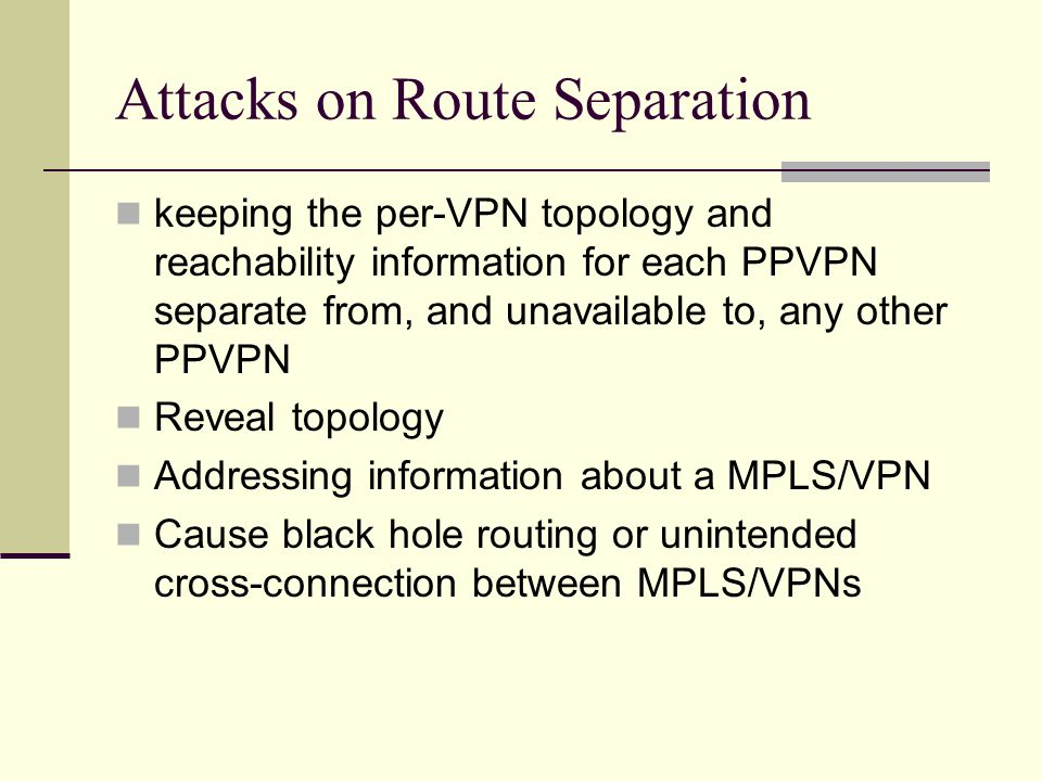 Attacks on Route Separation keeping the per-VPN topology and reachability information for each PPVPN separate from, and unavailable to, any other PPVPN Reveal topology Addressing information about a MPLS/VPN Cause black hole routing or unintended cross-connection between MPLS/VPNs