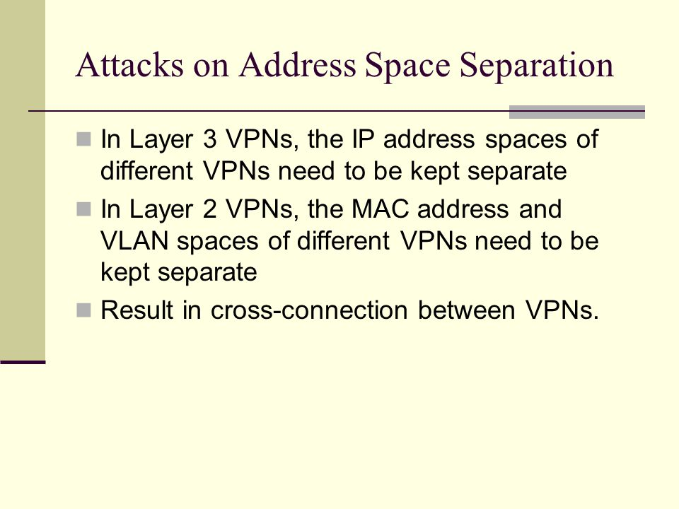 Attacks on Address Space Separation In Layer 3 VPNs, the IP address spaces of different VPNs need to be kept separate In Layer 2 VPNs, the MAC address and VLAN spaces of different VPNs need to be kept separate Result in cross-connection between VPNs.