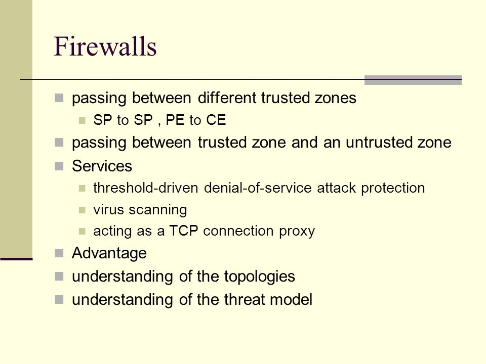 Firewalls passing between different trusted zones SP to SP, PE to CE passing between trusted zone and an untrusted zone Services threshold-driven denial-of-service attack protection virus scanning acting as a TCP connection proxy Advantage understanding of the topologies understanding of the threat model