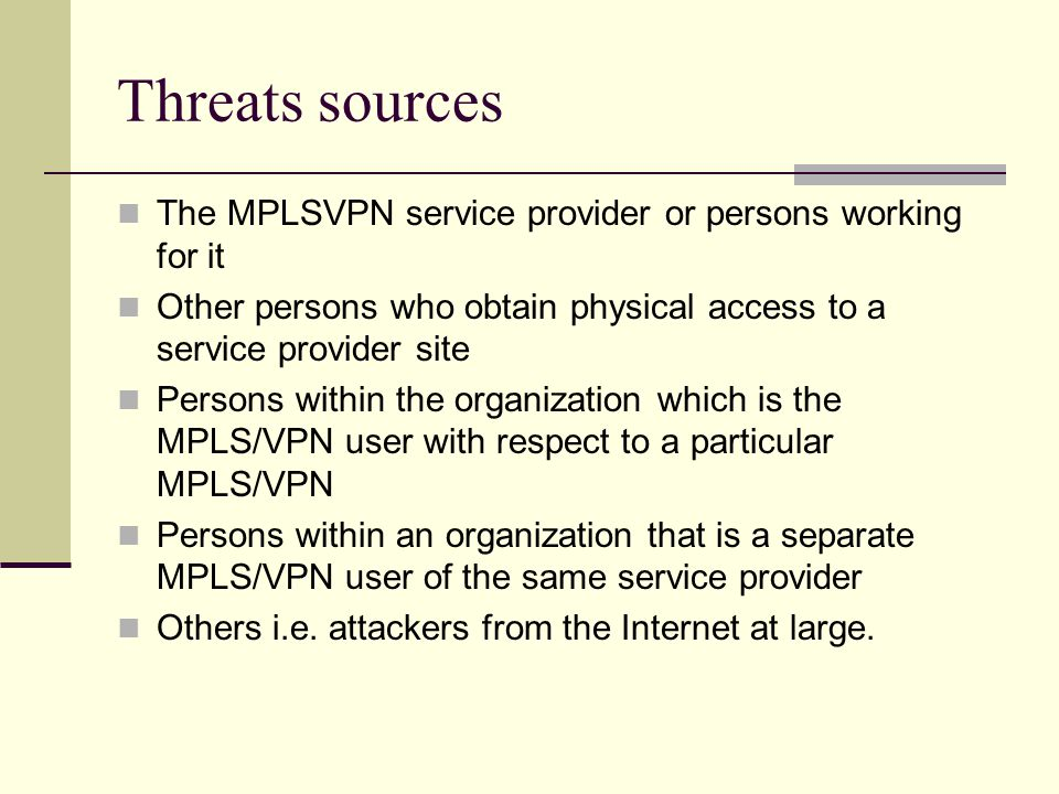 Threats sources The MPLSVPN service provider or persons working for it Other persons who obtain physical access to a service provider site Persons within the organization which is the MPLS/VPN user with respect to a particular MPLS/VPN Persons within an organization that is a separate MPLS/VPN user of the same service provider Others i.e.