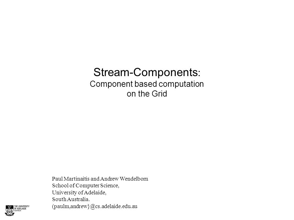 Stream-Components : Component based computation on the Grid Paul Martinaitis and Andrew Wendelborn School of Computer Science, University of Adelaide, South Australia.