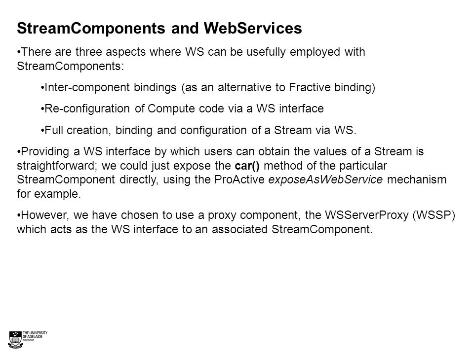 StreamComponents and WebServices There are three aspects where WS can be usefully employed with StreamComponents: Inter-component bindings (as an alternative to Fractive binding) Re-configuration of Compute code via a WS interface Full creation, binding and configuration of a Stream via WS.