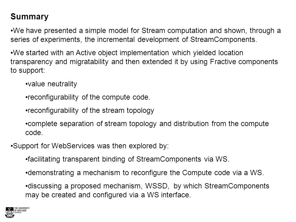 Summary We have presented a simple model for Stream computation and shown, through a series of experiments, the incremental development of StreamComponents.
