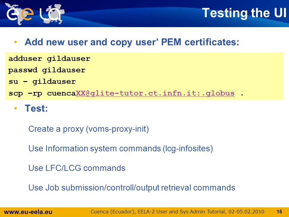 www.eu-eela.eu Cuenca (Ecuador), EELA-2 User and Sys Admin Tutorial, 02-05.02.2010 Testing the UI Add new user and copy user' PEM certificates: Test: Create a proxy (voms-proxy-init) Use Information system commands (lcg-infosites) Use LFC/LCG commands Use Job submission/controll/output retrieval commands 15 adduser gildauser passwd gildauser su – gildauser scp –rp cuencaXX@glite-tutor.ct.infn.it:.globus.XX@glite-tutor.ct.infn.it:.globus adduser gildauser passwd gildauser su – gildauser scp –rp cuencaXX@glite-tutor.ct.infn.it:.globus.XX@glite-tutor.ct.infn.it:.globus