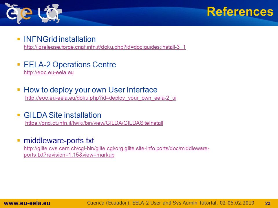 www.eu-eela.eu Cuenca (Ecuador), EELA-2 User and Sys Admin Tutorial, 02-05.02.2010 23 References  INFNGrid installation http://igrelease.forge.cnaf.infn.it/doku.php?id=doc:guides:install-3_1 http://igrelease.forge.cnaf.infn.it/doku.php?id=doc:guides:install-3_1  EELA-2 Operations Centre http://eoc.eu-eela.eu http://eoc.eu-eela.eu  How to deploy your own User Interface http://eoc.eu-eela.eu/doku.php?id=deploy_your_own_eela-2_uihttp://eoc.eu-eela.eu/doku.php?id=deploy_your_own_eela-2_ui  GILDA Site installation https://grid.ct.infn.it/twiki/bin/view/GILDA/GILDASiteInstallhttps://grid.ct.infn.it/twiki/bin/view/GILDA/GILDASiteInstall  middleware-ports.txt http://glite.cvs.cern.ch/cgi-bin/glite.cgi/org.glite.site-info.ports/doc/middleware- ports.txt?revision=1.15&view=markup http://glite.cvs.cern.ch/cgi-bin/glite.cgi/org.glite.site-info.ports/doc/middleware- ports.txt?revision=1.15&view=markup