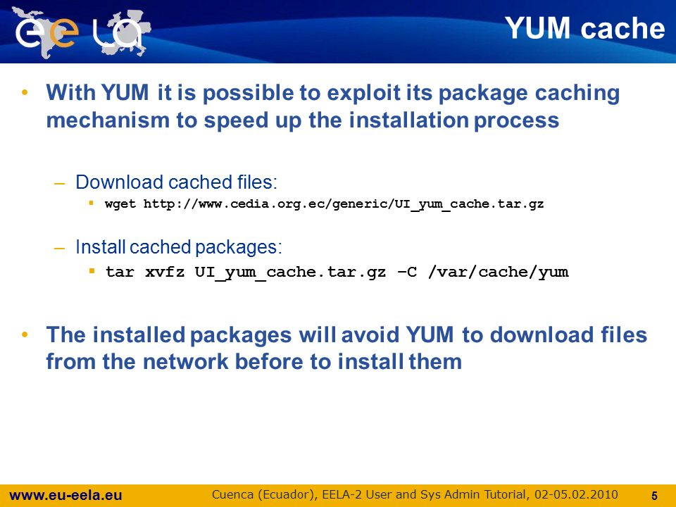 www.eu-eela.eu Cuenca (Ecuador), EELA-2 User and Sys Admin Tutorial, 02-05.02.2010 With YUM it is possible to exploit its package caching mechanism to speed up the installation process –Download cached files:  wget http://www.cedia.org.ec/generic/UI_yum_cache.tar.gz –Install cached packages:  tar xvfz UI_yum_cache.tar.gz –C /var/cache/yum The installed packages will avoid YUM to download files from the network before to install them 5 YUM cache