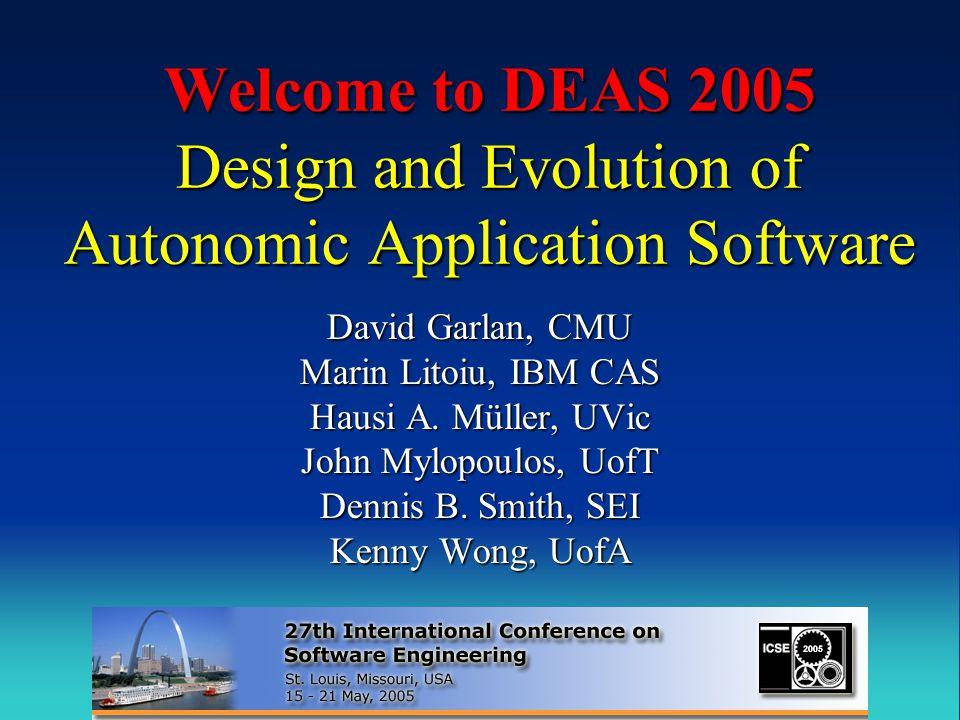 Welcome to DEAS 2005 Design and Evolution of Autonomic Application Software David Garlan, CMU Marin Litoiu, IBM CAS Hausi A.