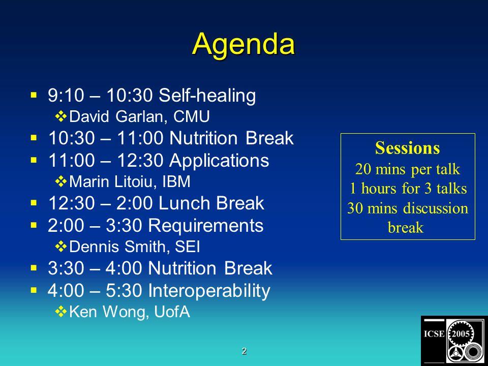 2 Agenda  9:10 – 10:30 Self-healing  David Garlan, CMU  10:30 – 11:00 Nutrition Break  11:00 – 12:30 Applications  Marin Litoiu, IBM  12:30 – 2:00 Lunch Break  2:00 – 3:30 Requirements  Dennis Smith, SEI  3:30 – 4:00 Nutrition Break  4:00 – 5:30 Interoperability  Ken Wong, UofA Sessions 20 mins per talk 1 hours for 3 talks 30 mins discussion break
