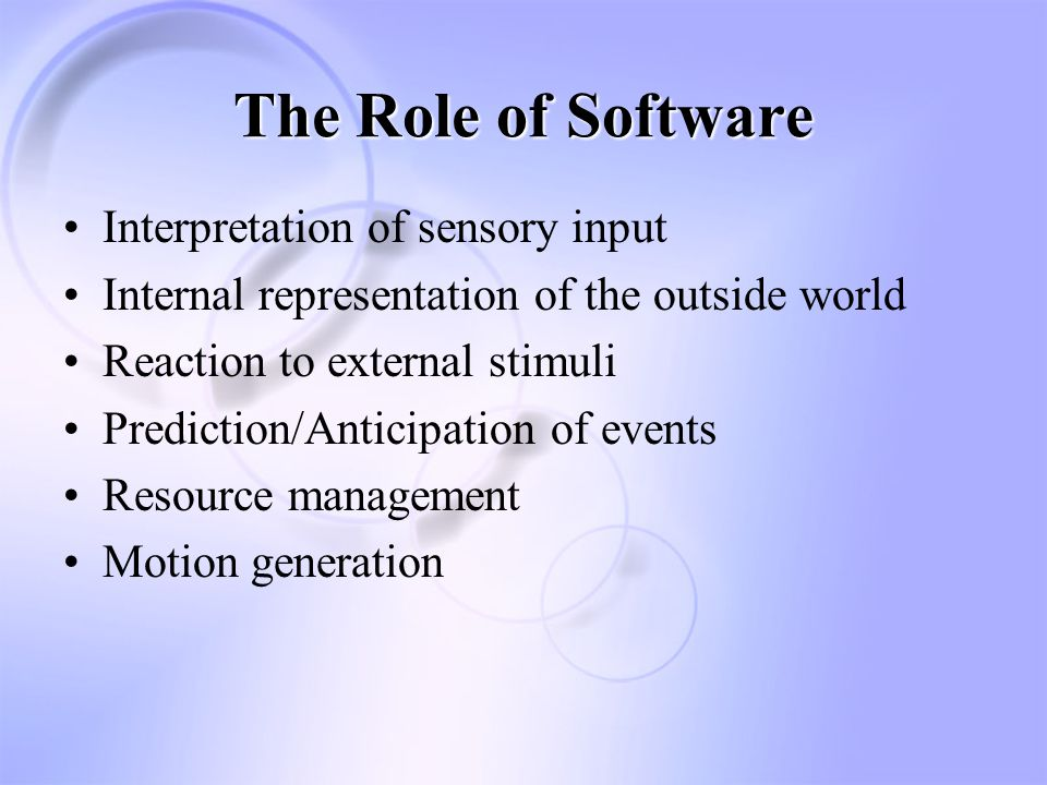 The Role of Software Interpretation of sensory input –Vision Selecting meaningful objects from sensory data Tracking object motion over time –Tactile data Detecting collisions Measuring pressure and joint force Traction and Friction measurement –Auditory input Selecting relevant sound events Information content