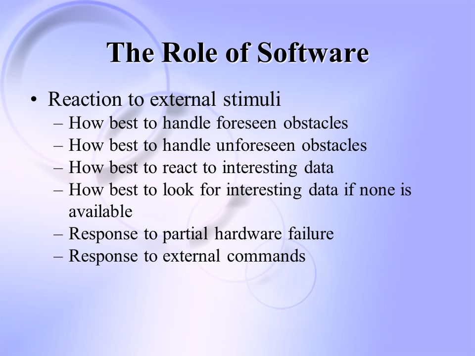 The Role of Software Reaction to external stimuli –How best to handle foreseen obstacles –How best to handle unforeseen obstacles –How best to react to interesting data –How best to look for interesting data if none is available –Response to partial hardware failure –Response to external commands