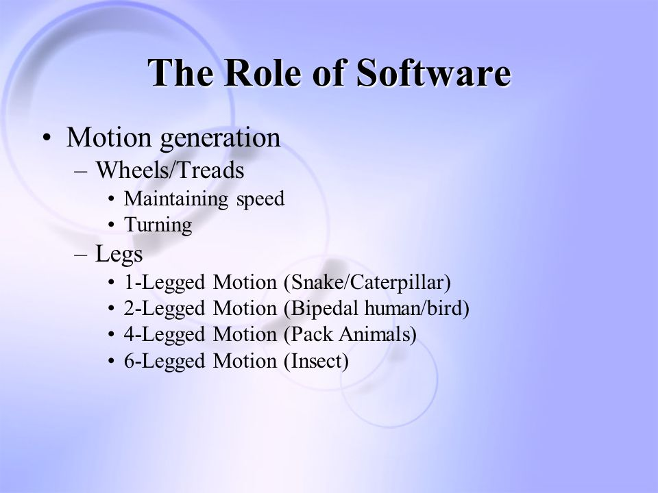 The Role of Software Motion generation –Wheels/Treads Maintaining speed Turning –Legs 1-Legged Motion (Snake/Caterpillar) 2-Legged Motion (Bipedal human/bird) 4-Legged Motion (Pack Animals) 6-Legged Motion (Insect)
