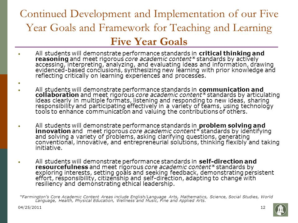 04/25/201112 Continued Development and Implementation of our Five Year Goals and Framework for Teaching and Learning Five Year Goals All students will