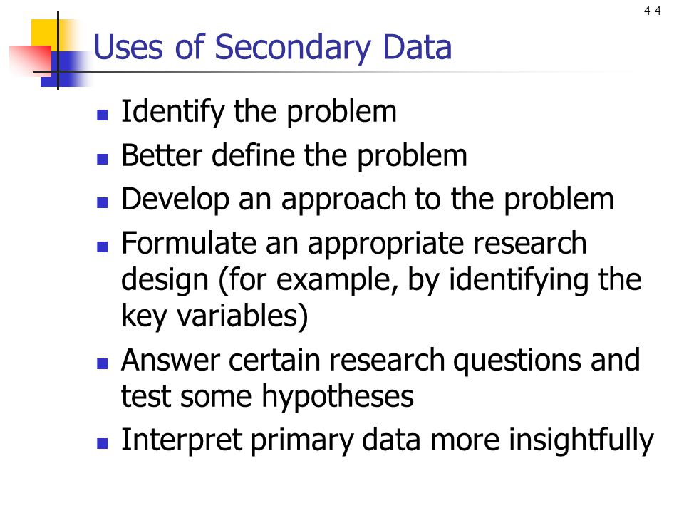 4-4 Uses of Secondary Data Identify the problem Better define the problem Develop an approach to the problem Formulate an appropriate research design (for example, by identifying the key variables) Answer certain research questions and test some hypotheses Interpret primary data more insightfully