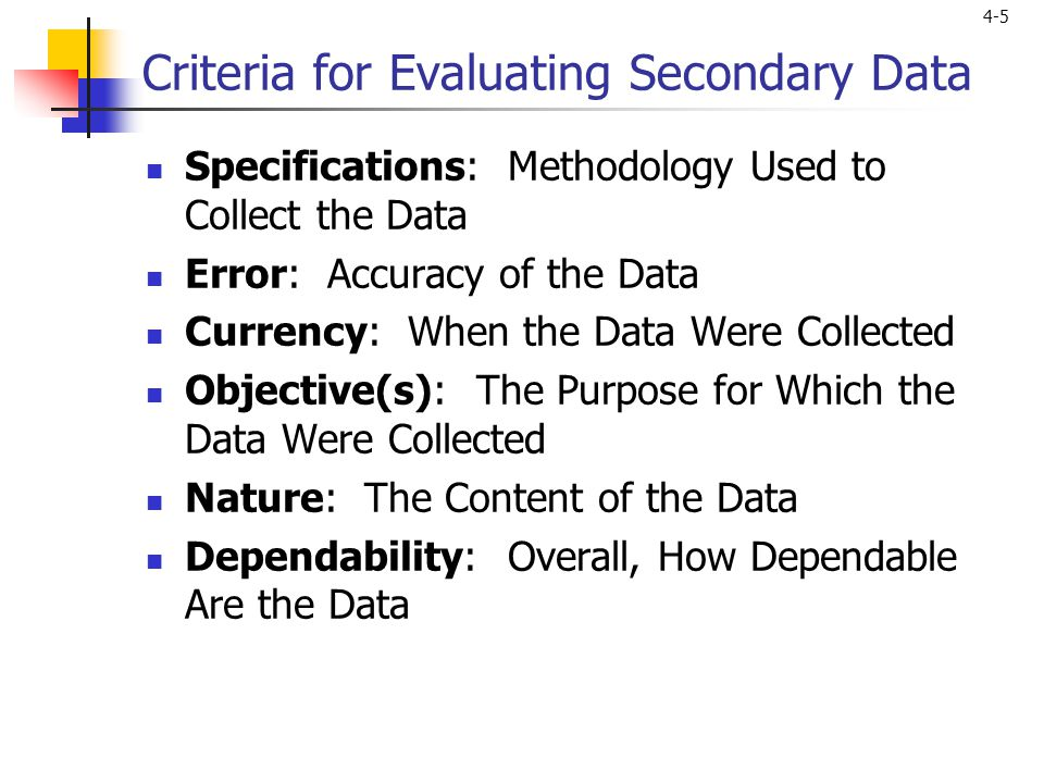 4-5 Criteria for Evaluating Secondary Data Specifications: Methodology Used to Collect the Data Error: Accuracy of the Data Currency: When the Data Were Collected Objective(s): The Purpose for Which the Data Were Collected Nature: The Content of the Data Dependability: Overall, How Dependable Are the Data