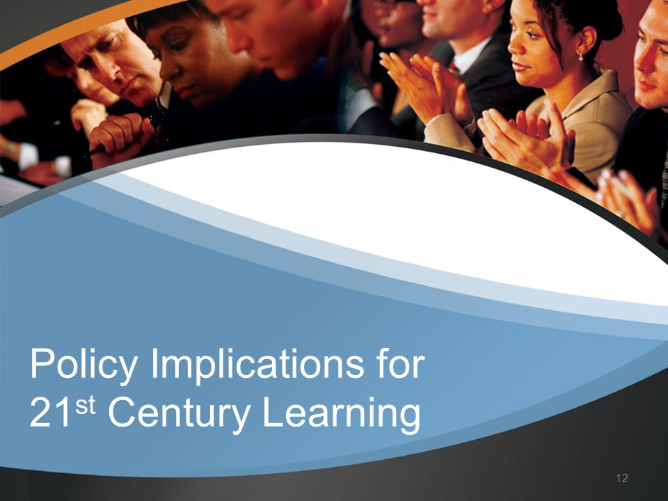 Policy Implications for 21 st Century Learning 12