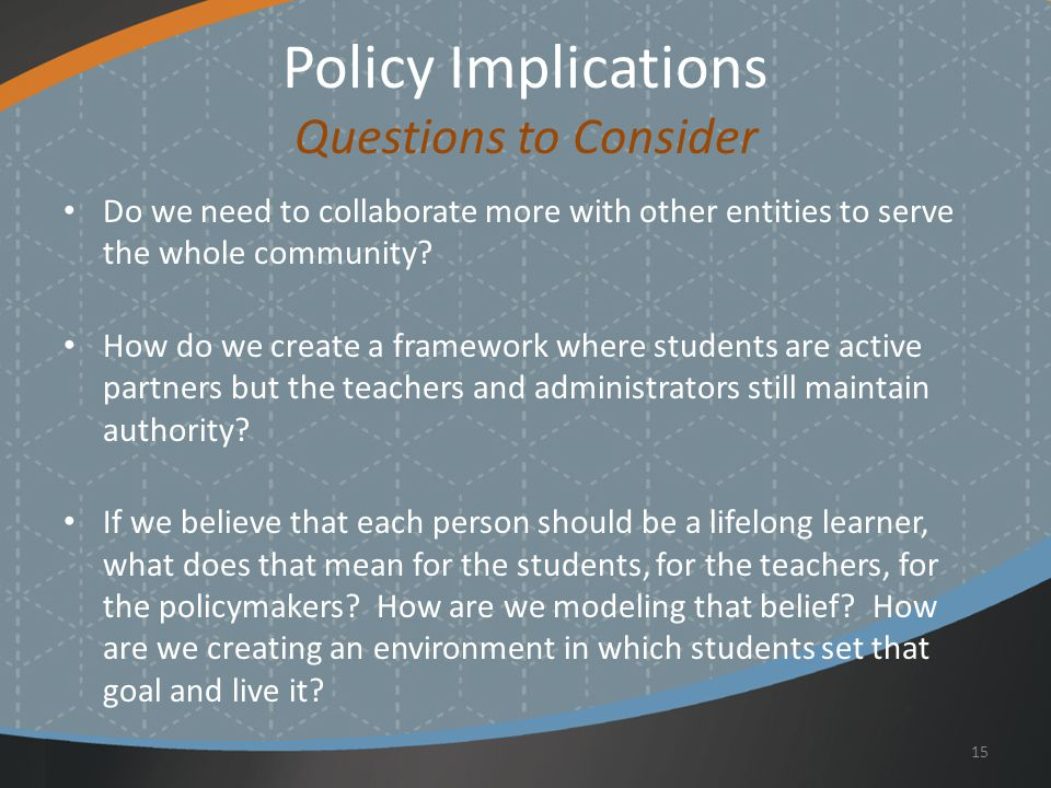 Policy Implications Questions to Consider Do we need to collaborate more with other entities to serve the whole community.