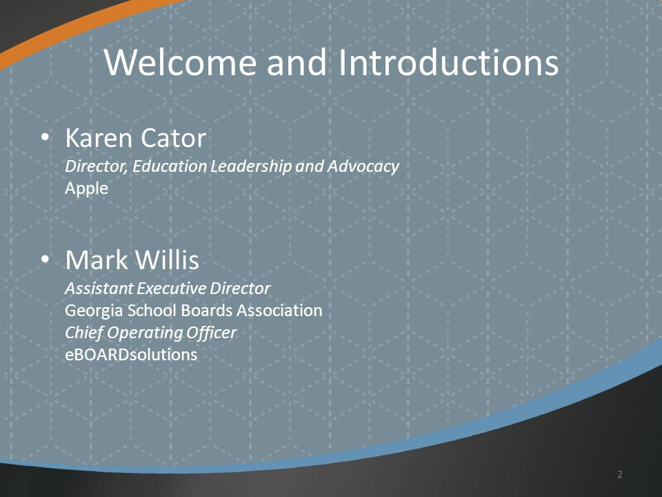 Welcome and Introductions Karen Cator Director, Education Leadership and Advocacy Apple Mark Willis Assistant Executive Director Georgia School Boards Association Chief Operating Officer eBOARDsolutions 2
