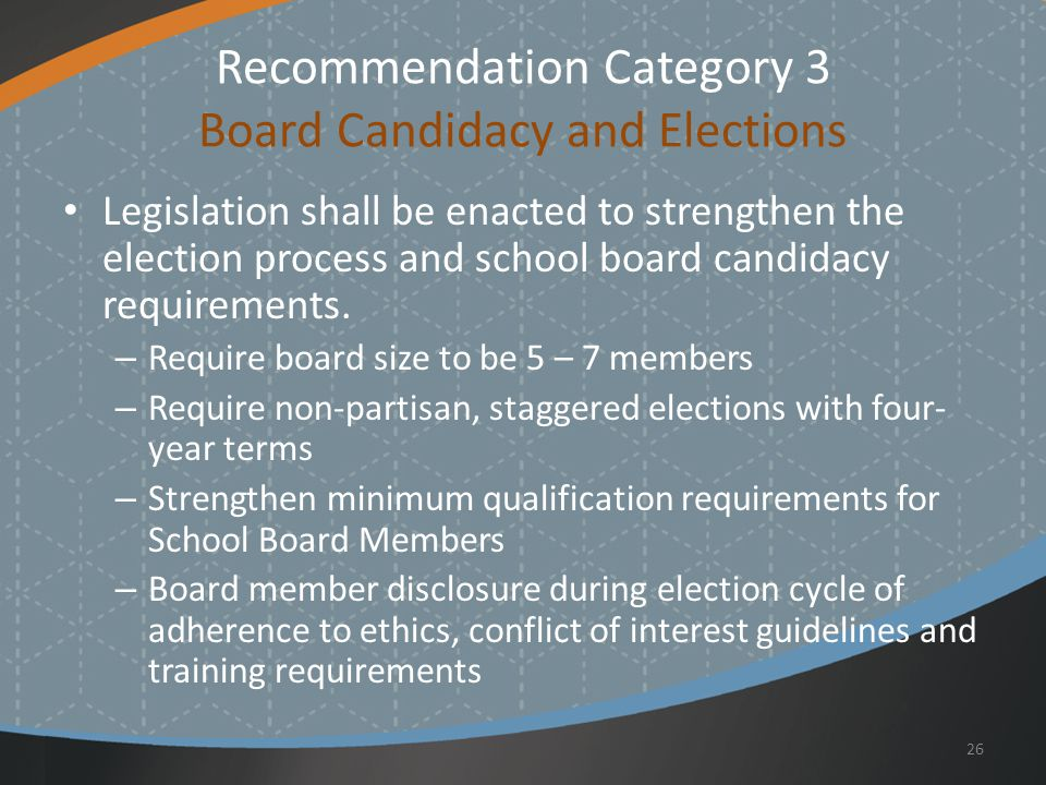 Recommendation Category 3 Board Candidacy and Elections Legislation shall be enacted to strengthen the election process and school board candidacy requirements.
