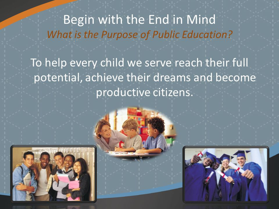 Begin with the End in Mind What is the Purpose of Public Education.