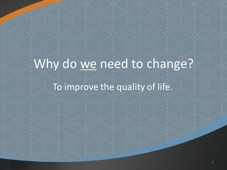 Why do we need to change To improve the quality of life. 9