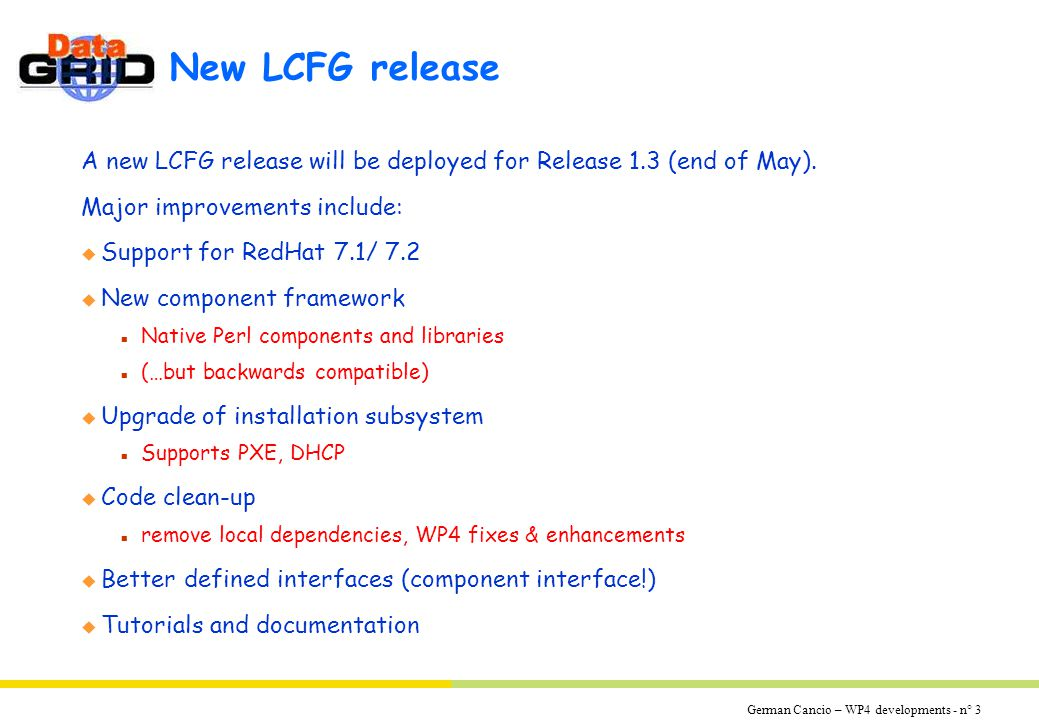 German Cancio – WP4 developments - n° 4 WP4-install developments LCFG will be the base for WP4-install developments: Change to new Configuration Language n New High-Level Description (HLD) language n New HLD->LLD compiler, replaces mkxprof n Backwards compatibility for components will be preserved whenever possible Integration with WP4 Monitoring prototype n New 'monitor' method in LCFG components Others: n Integrate RPM configuration into configuration profile n LCFG 'light': for configuration management only (eg.