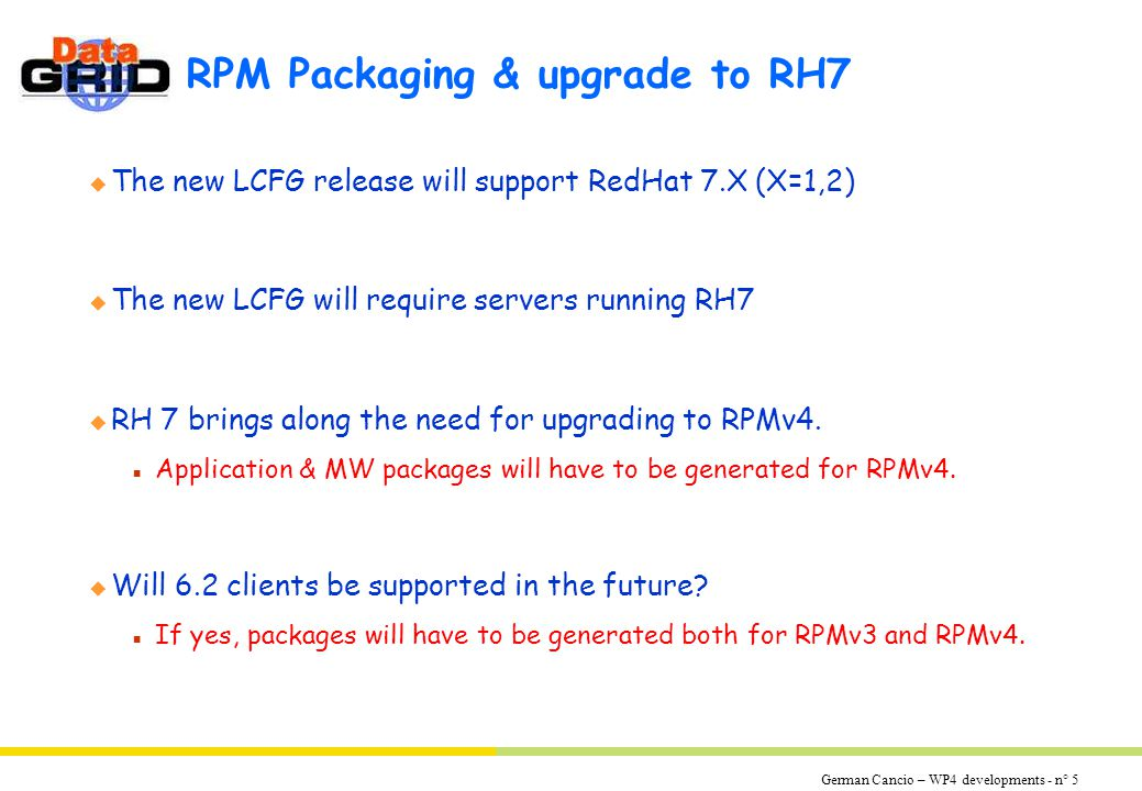 German Cancio – WP4 developments - n° 5 RPM Packaging & upgrade to RH7 u The new LCFG release will support RedHat 7.X (X=1,2) u The new LCFG will require servers running RH7 u RH 7 brings along the need for upgrading to RPMv4.