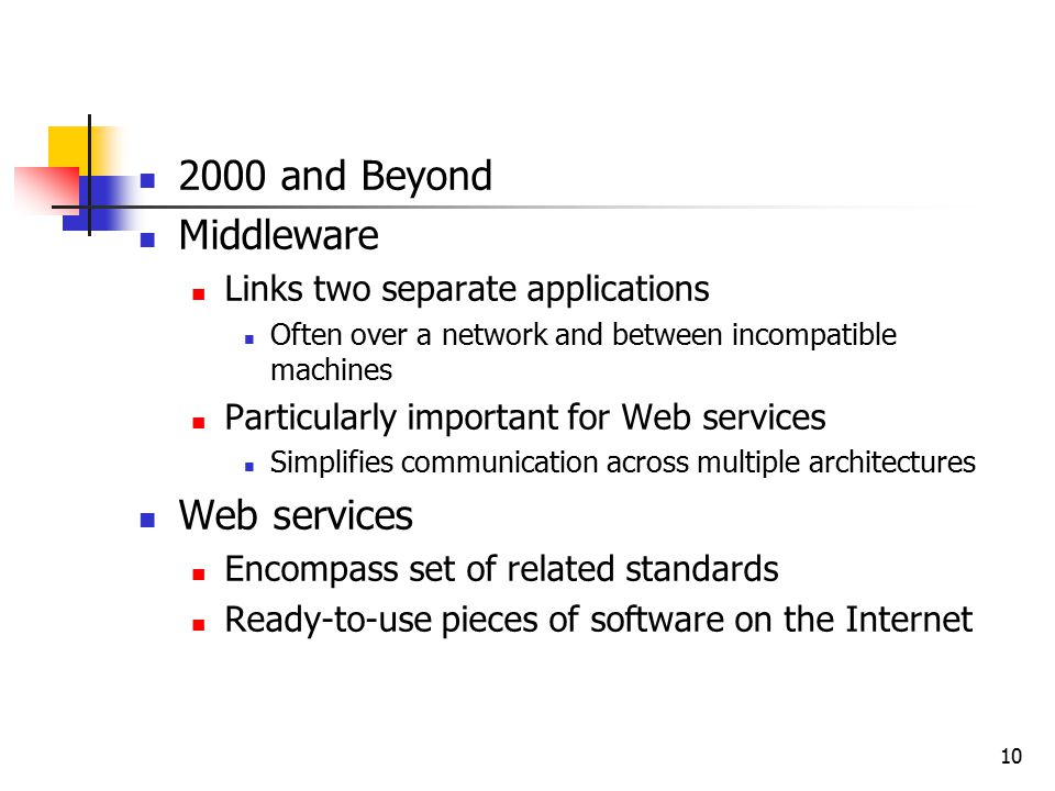 10 2000 and Beyond Middleware Links two separate applications Often over a network and between incompatible machines Particularly important for Web services Simplifies communication across multiple architectures Web services Encompass set of related standards Ready-to-use pieces of software on the Internet