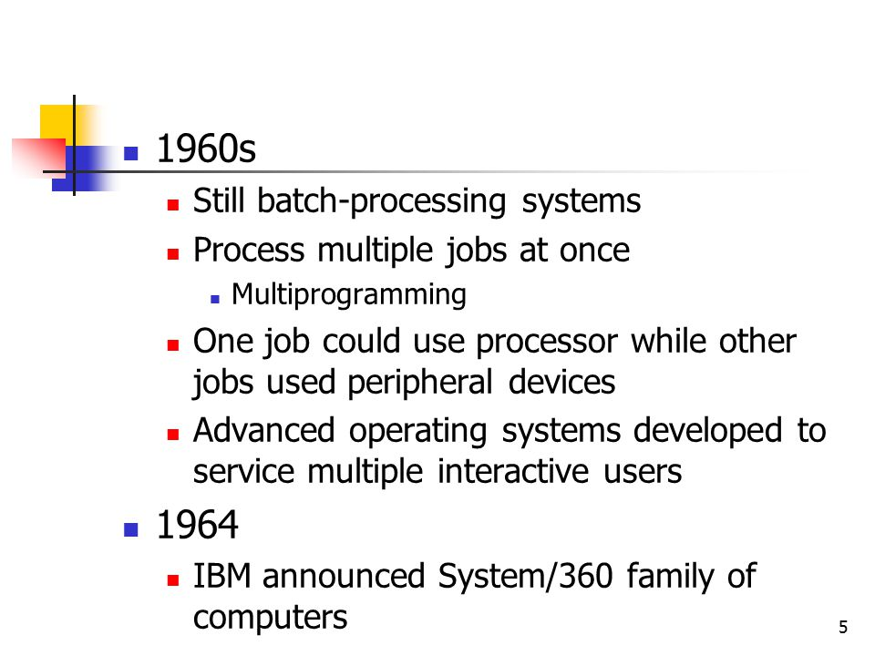 5 1960s Still batch-processing systems Process multiple jobs at once Multiprogramming One job could use processor while other jobs used peripheral devices Advanced operating systems developed to service multiple interactive users 1964 IBM announced System/360 family of computers
